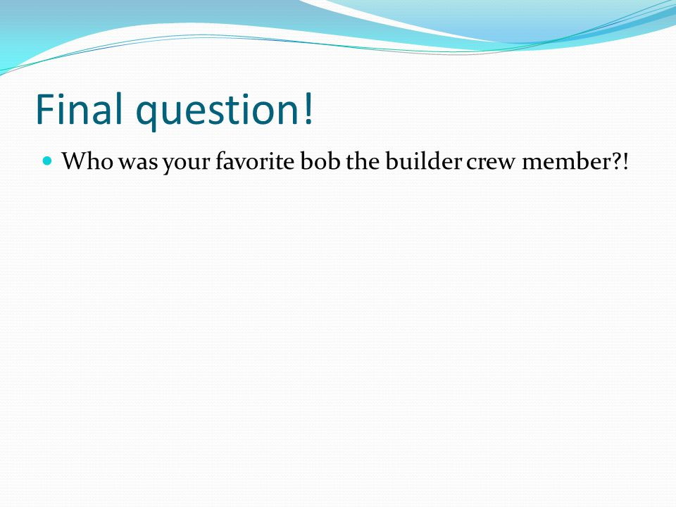 Final question! Who was your favorite bob the builder crew member !