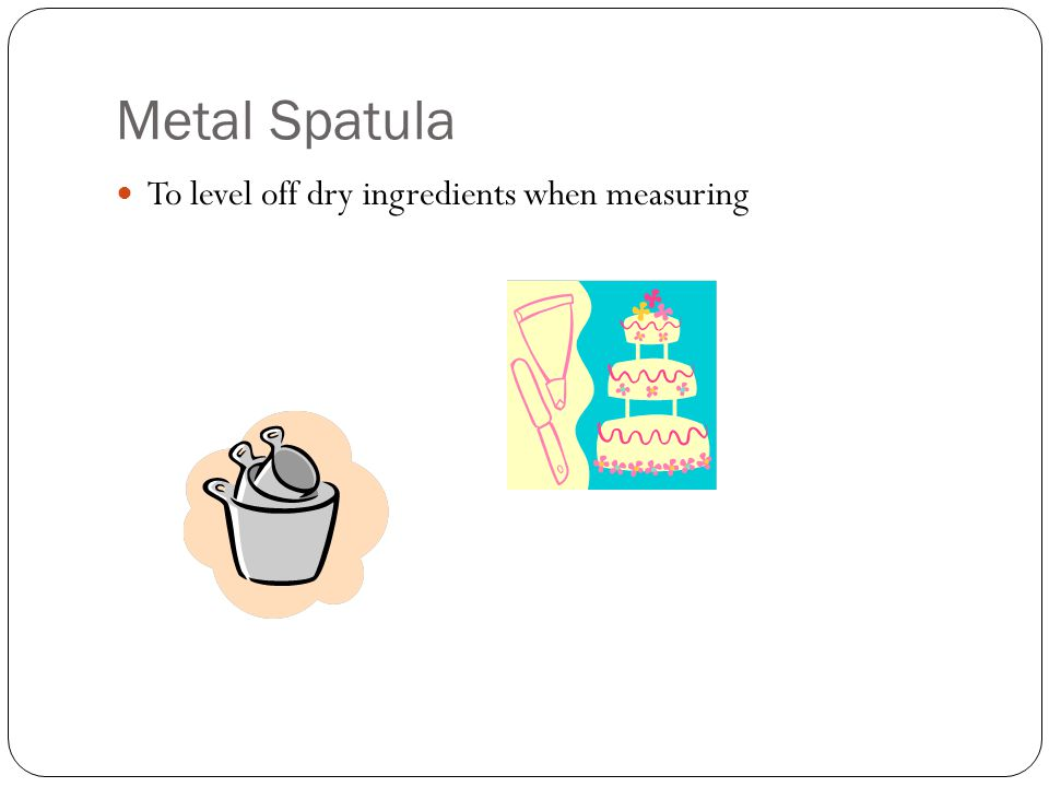 Metal Spatula To level off dry ingredients when measuring