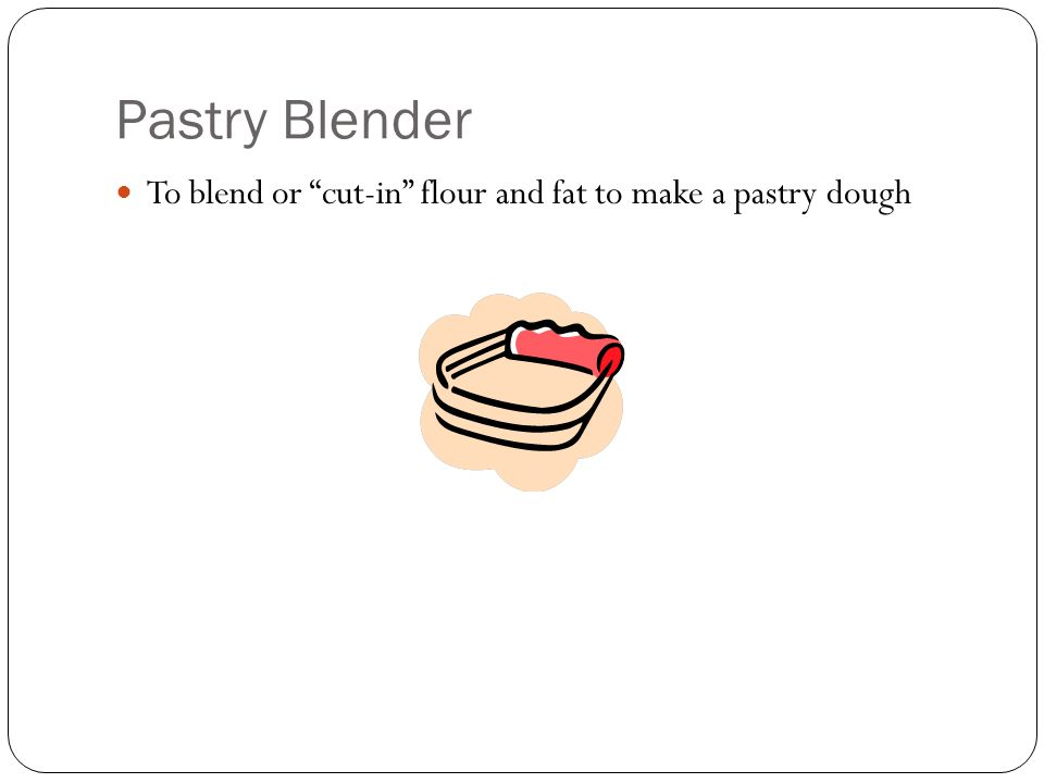 Pastry Blender To blend or cut-in flour and fat to make a pastry dough
