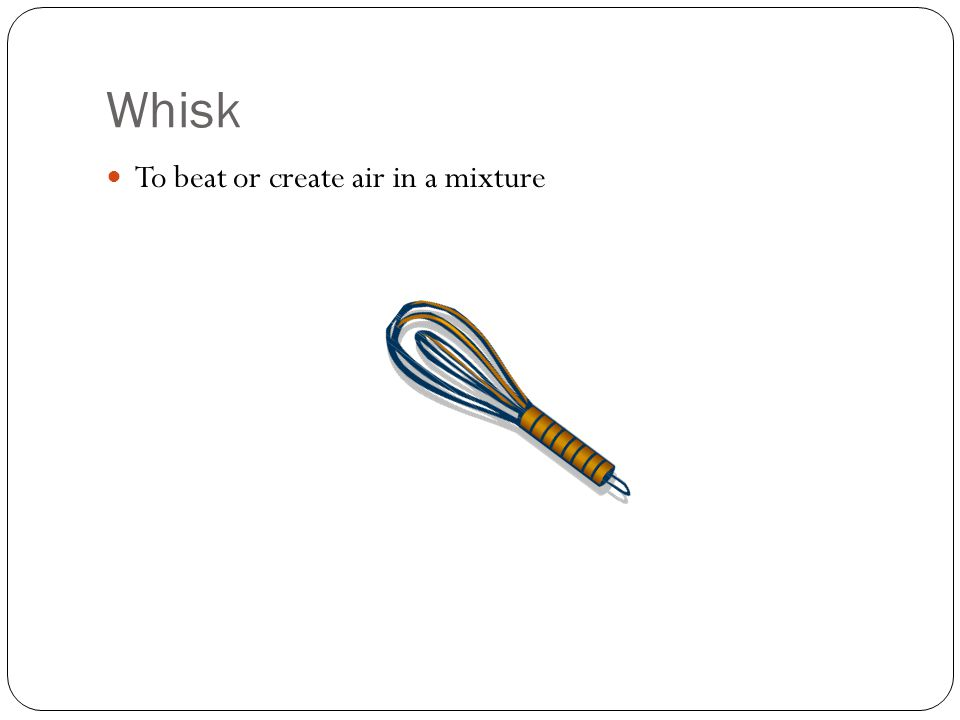 Whisk To beat or create air in a mixture