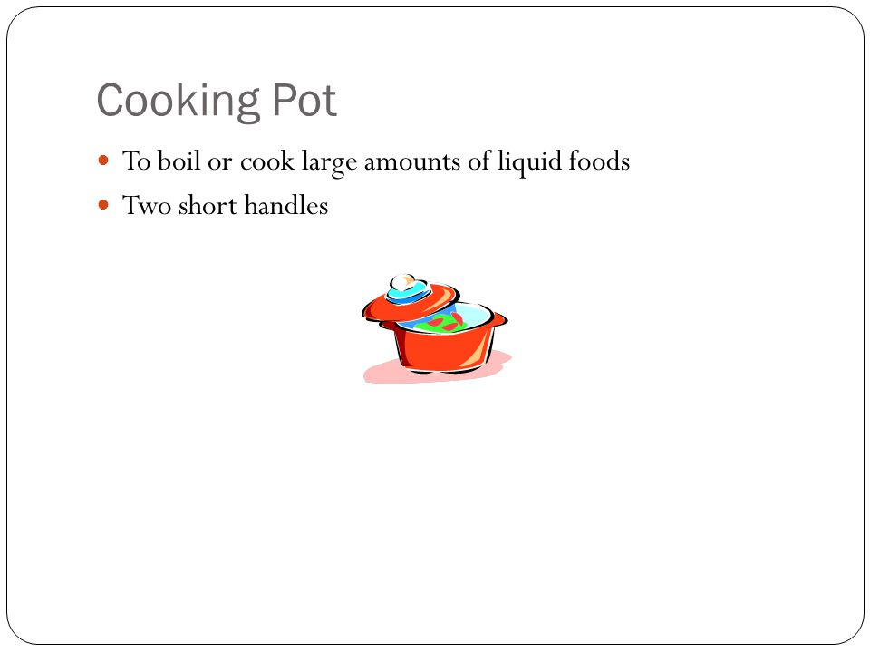 Cooking Pot To boil or cook large amounts of liquid foods