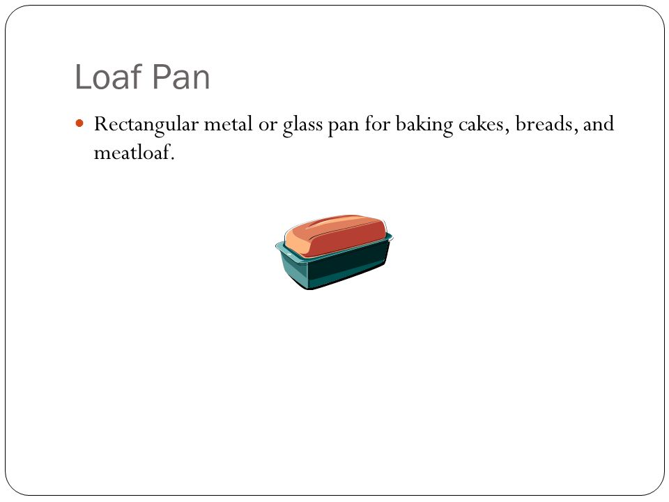 Loaf Pan Rectangular metal or glass pan for baking cakes, breads, and meatloaf.