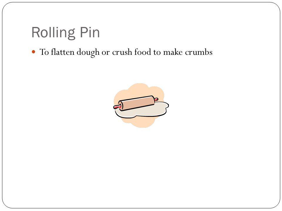 Rolling Pin To flatten dough or crush food to make crumbs