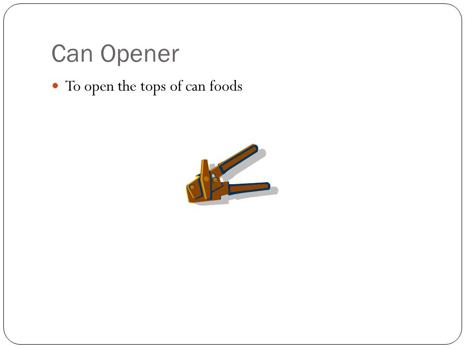 Can Opener To open the tops of can foods