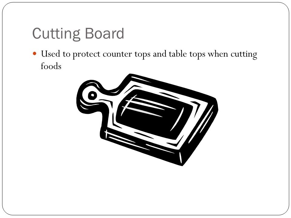 Cutting Board Used to protect counter tops and table tops when cutting foods