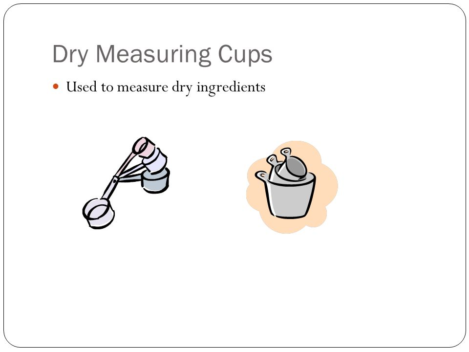 Dry Measuring Cups Used to measure dry ingredients