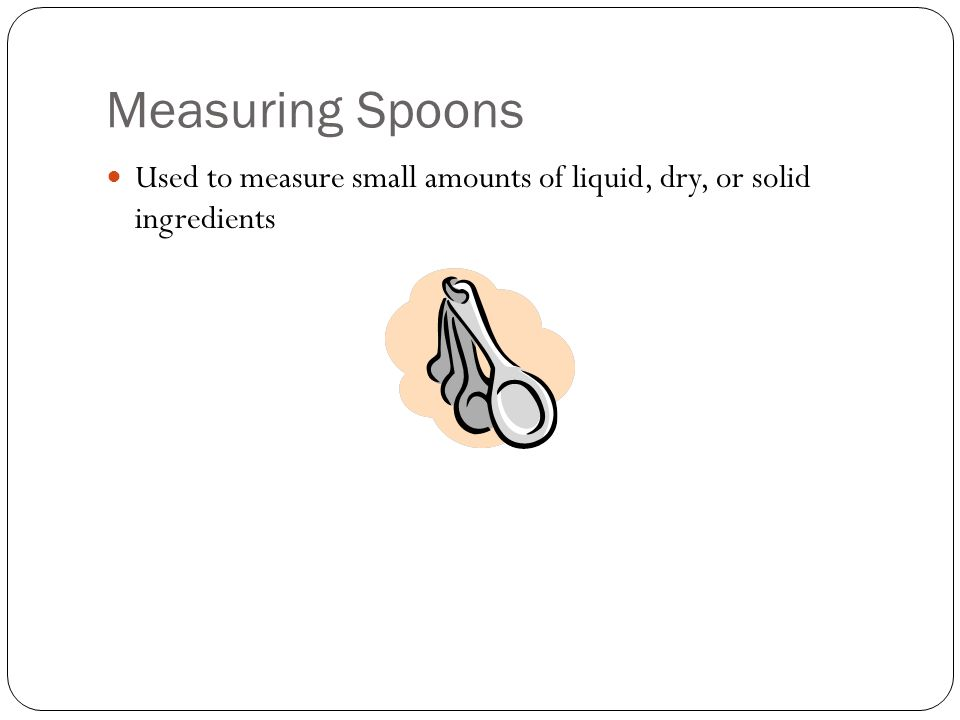Measuring Spoons Used to measure small amounts of liquid, dry, or solid ingredients