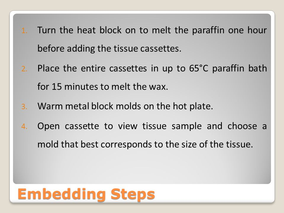 Turn the heat block on to melt the paraffin one hour before adding the tissue cassettes.