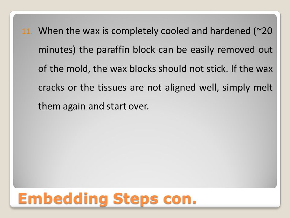 When the wax is completely cooled and hardened (~20 minutes) the paraffin block can be easily removed out of the mold, the wax blocks should not stick. If the wax cracks or the tissues are not aligned well, simply melt them again and start over.
