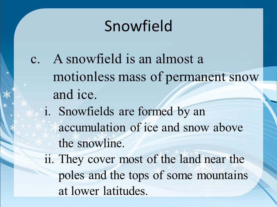 Snowfield A snowfield is an almost a motionless mass of permanent snow and ice.