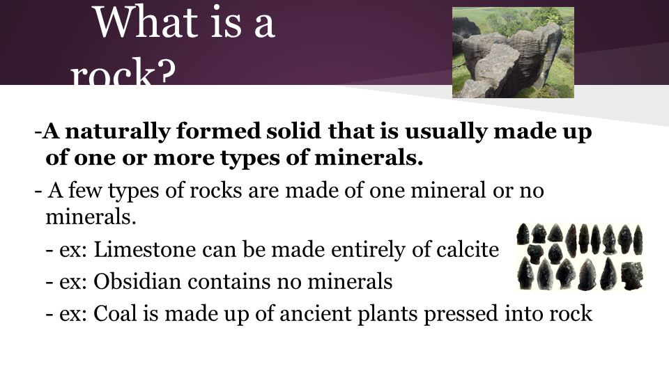 What is a rock -A naturally formed solid that is usually made up of one or more types of minerals.