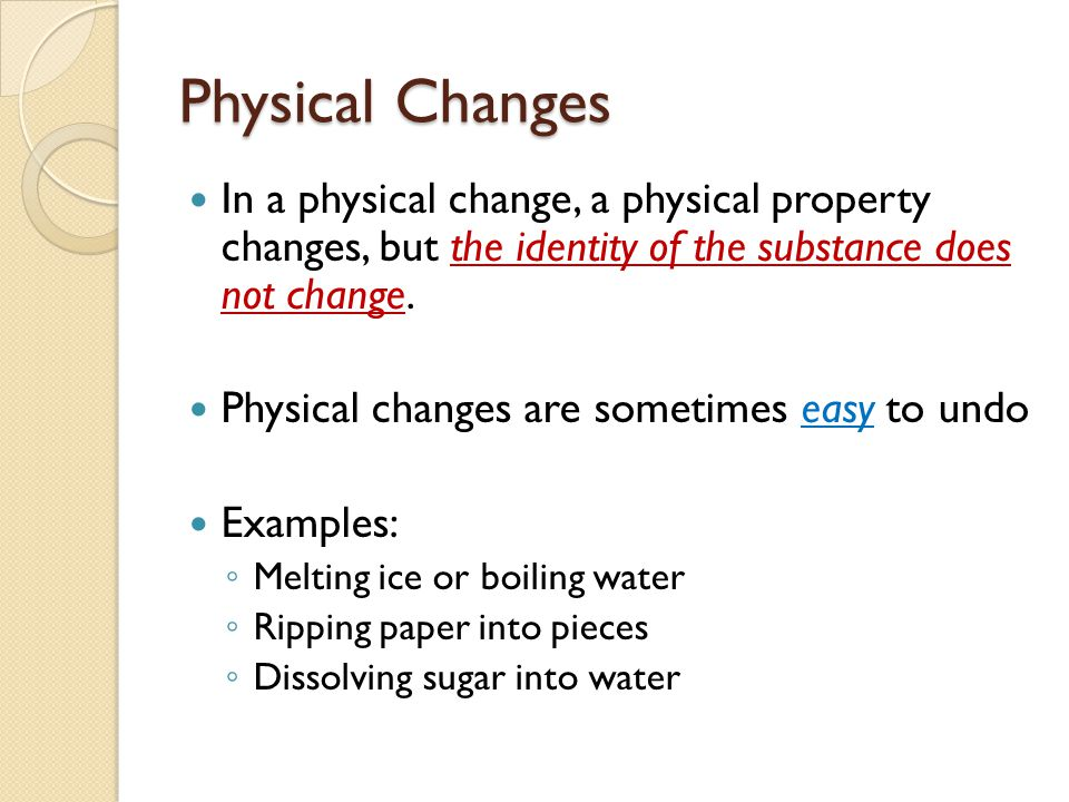 Physical Changes In a physical change, a physical property changes, but the identity of the substance does not change.