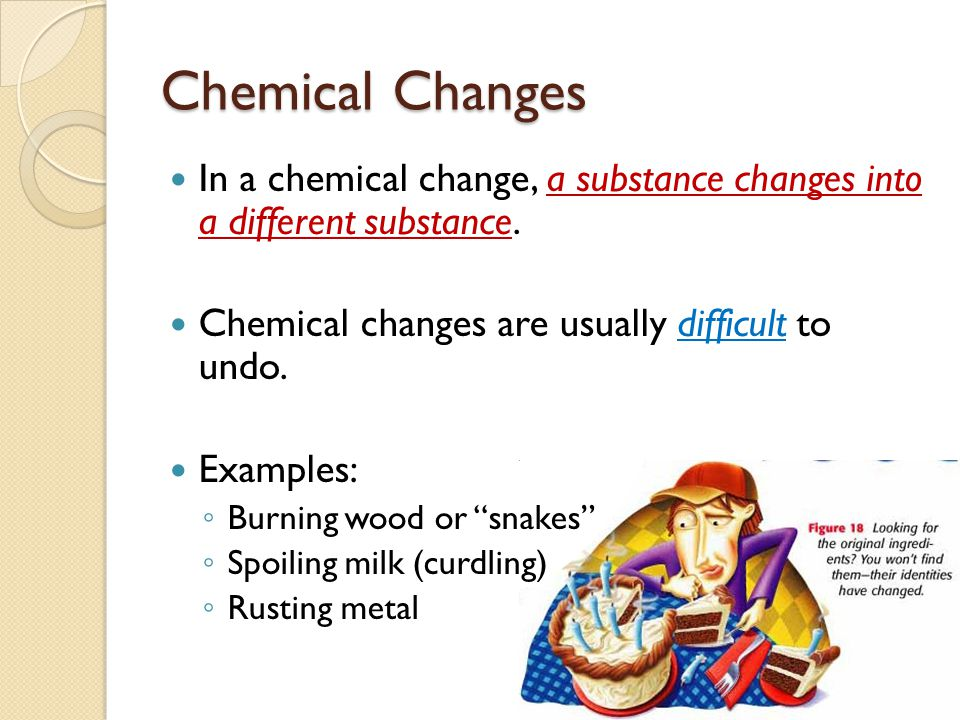 Chemical Changes In a chemical change, a substance changes into a different substance. Chemical changes are usually difficult to undo.