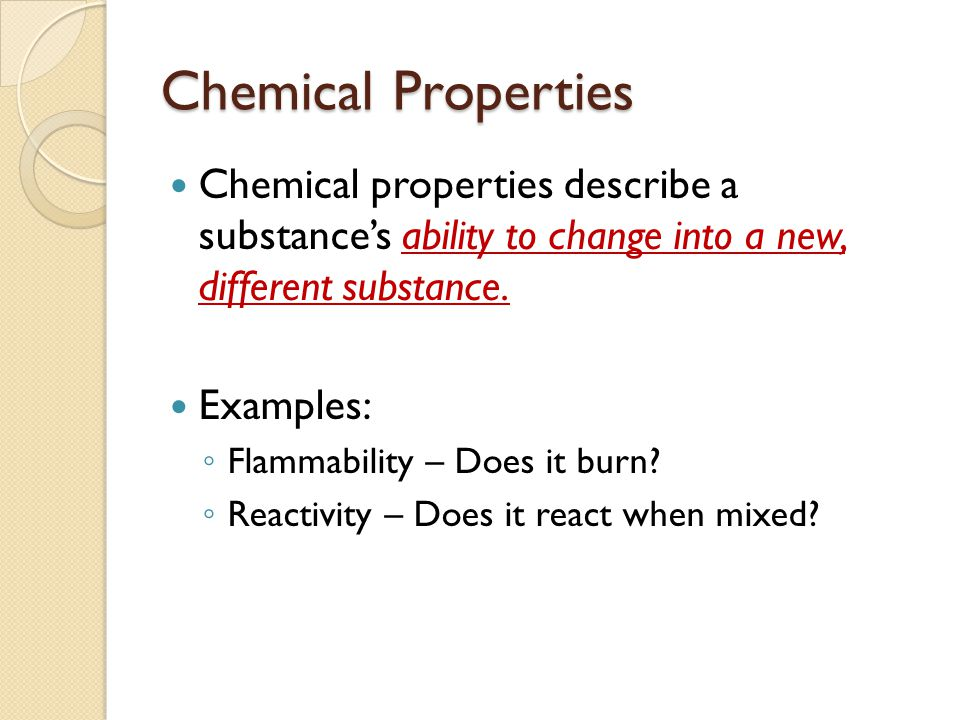 Chemical Properties Chemical properties describe a substance's ability to change into a new, different substance.