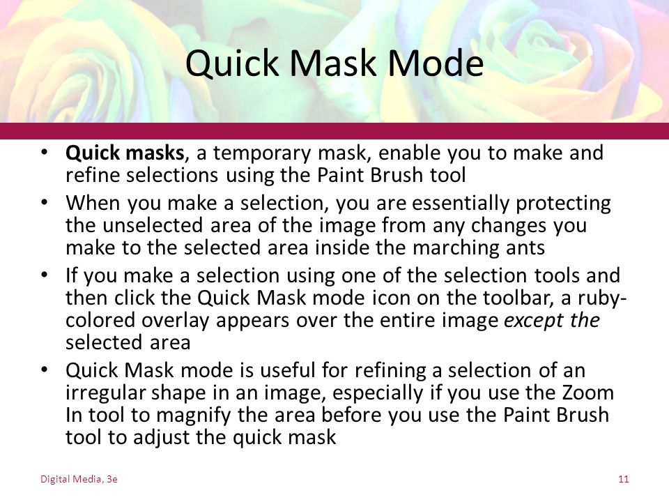Quick Mask Mode Quick masks, a temporary mask, enable you to make and refine selections using the Paint Brush tool.