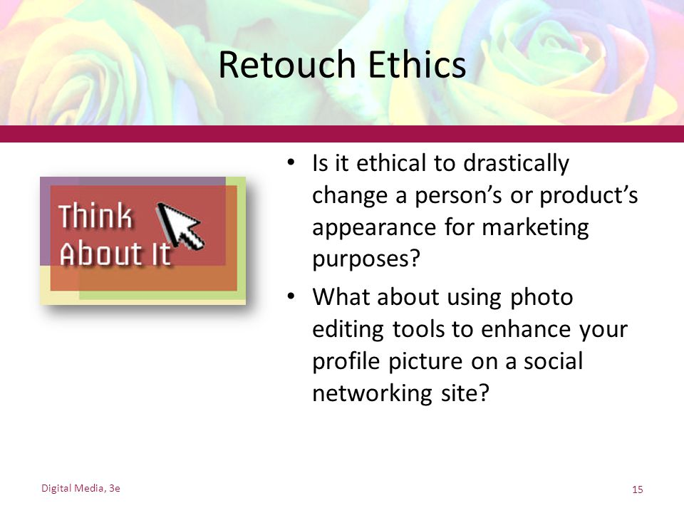Retouch Ethics Is it ethical to drastically change a person's or product's appearance for marketing purposes