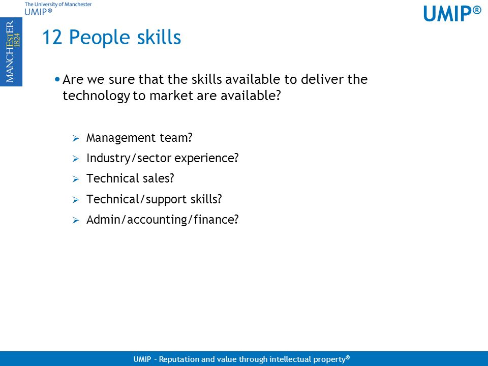 12 People skills Are we sure that the skills available to deliver the technology to market are available