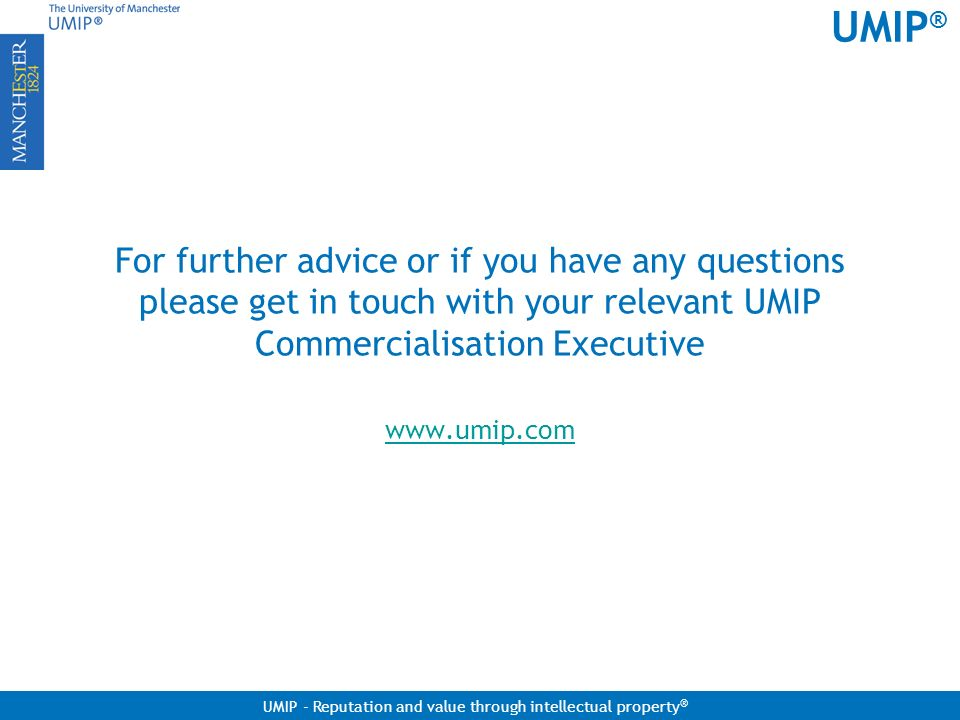 For further advice or if you have any questions please get in touch with your relevant UMIP Commercialisation Executive