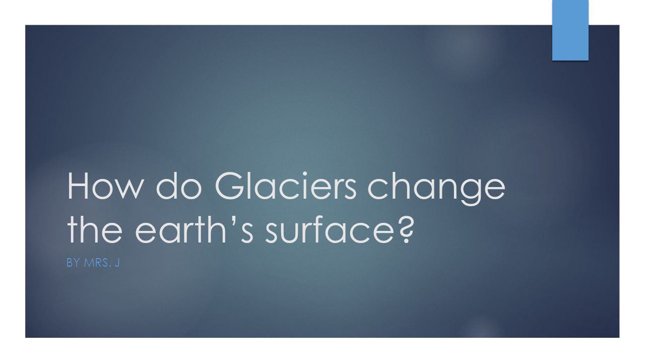 How do Glaciers change the earth's surface