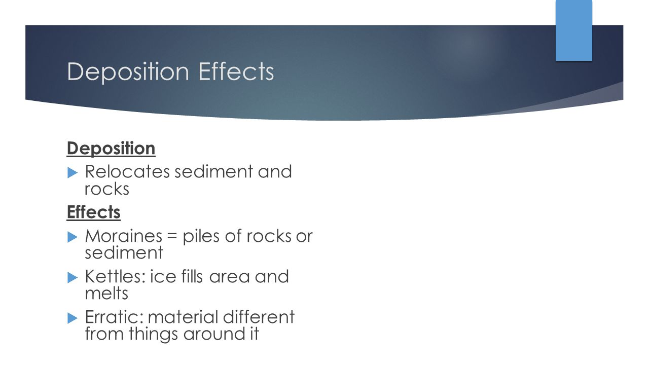 Deposition Effects Deposition Relocates sediment and rocks Effects