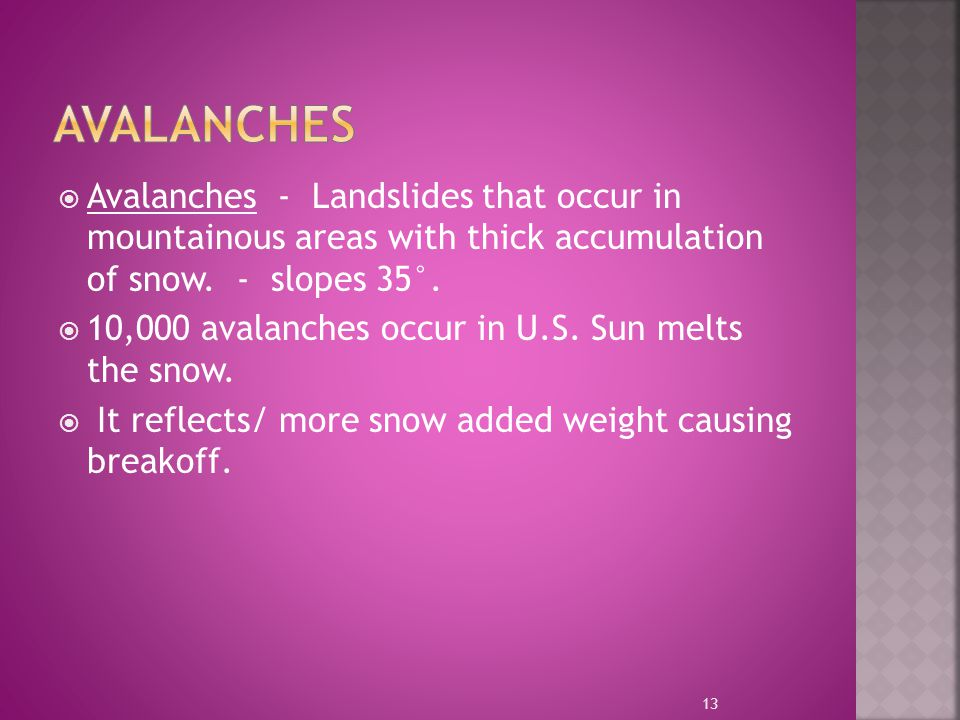 Avalanches Avalanches - Landslides that occur in mountainous areas with thick accumulation of snow. - slopes 35°.