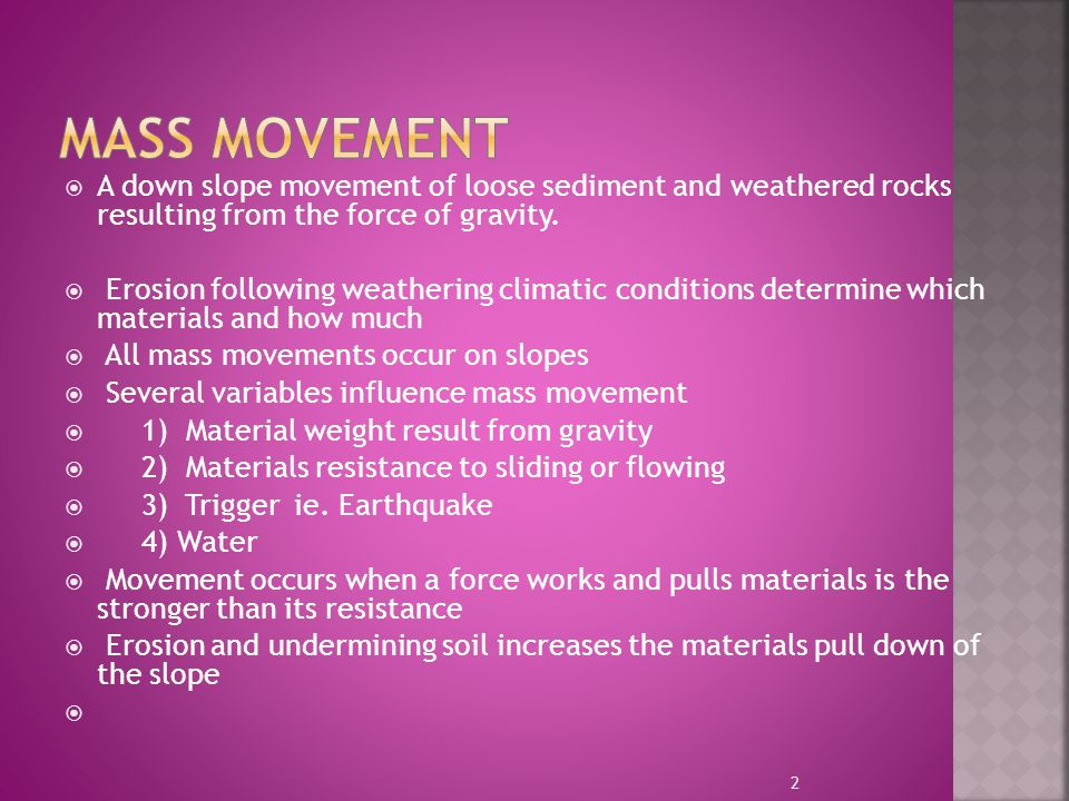 Mass Movement A down slope movement of loose sediment and weathered rocks resulting from the force of gravity.