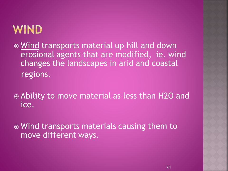 Wind Wind transports material up hill and down erosional agents that are modified, ie. wind changes the landscapes in arid and coastal.