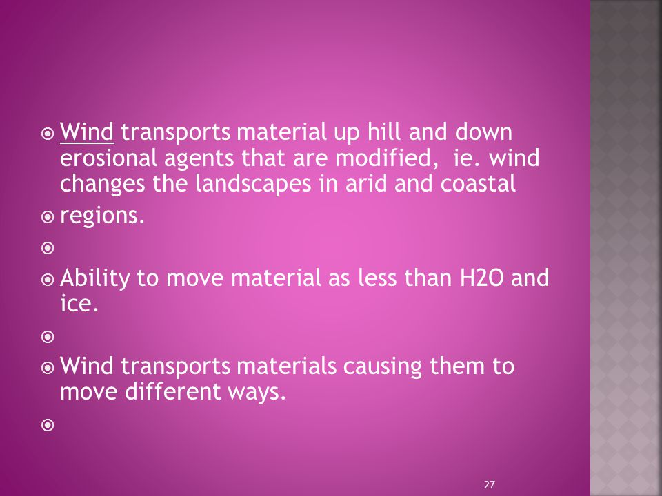 Wind transports material up hill and down erosional agents that are modified, ie. wind changes the landscapes in arid and coastal