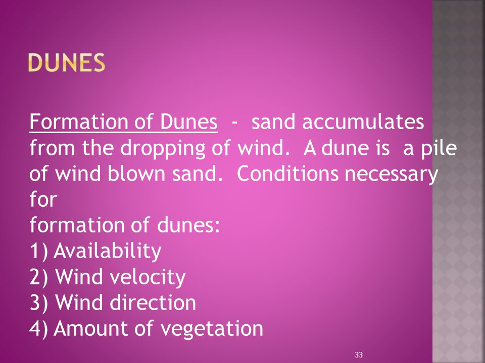 Dunes Formation of Dunes - sand accumulates from the dropping of wind. A dune is a pile of wind blown sand. Conditions necessary for.