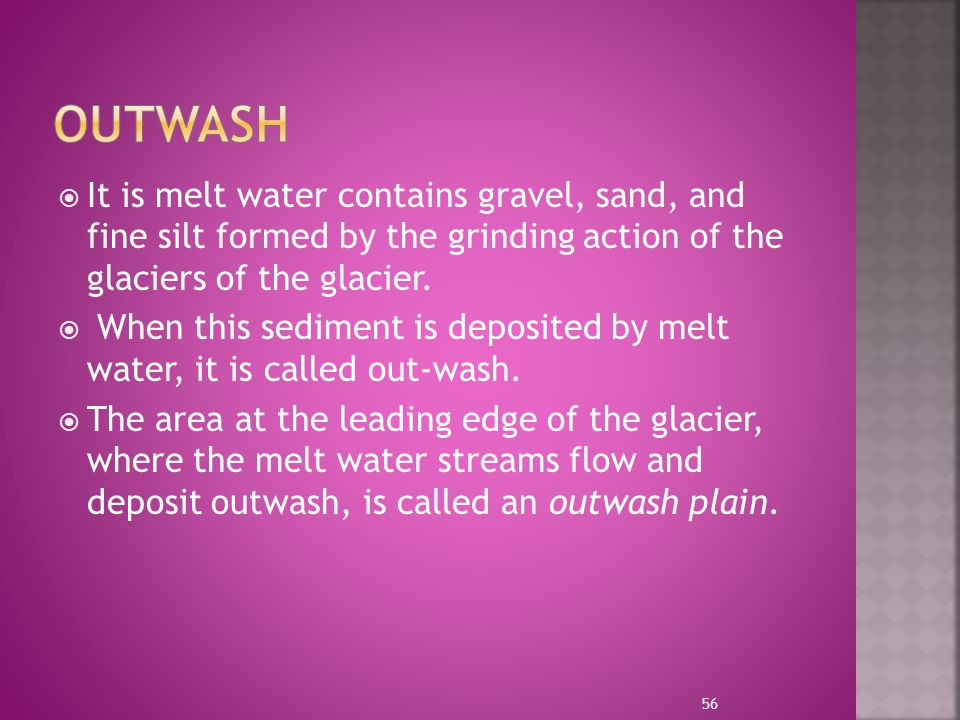 Outwash It is melt water contains gravel, sand, and fine silt formed by the grinding action of the glaciers of the glacier.