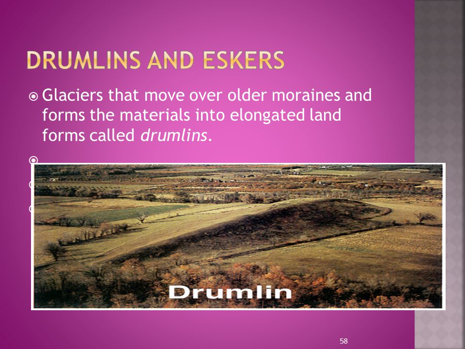 Drumlins and Eskers Glaciers that move over older moraines and forms the materials into elongated land forms called drumlins.