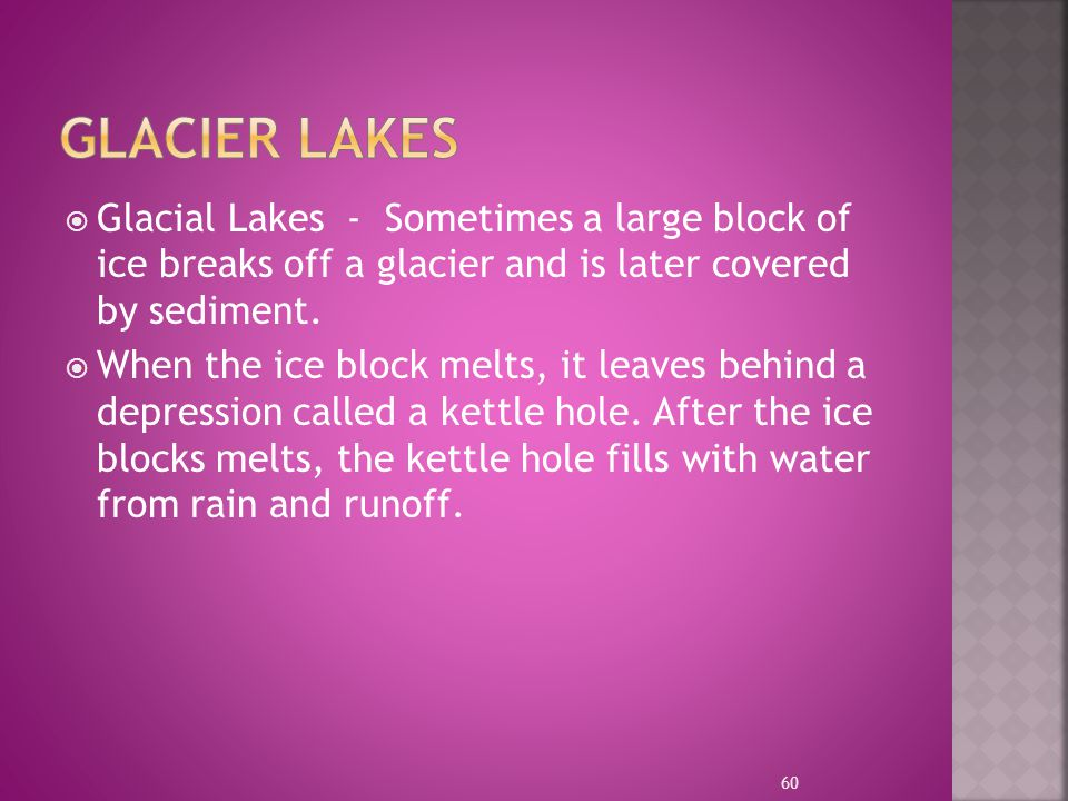 Glacier LAKES Glacial Lakes - Sometimes a large block of ice breaks off a glacier and is later covered by sediment.