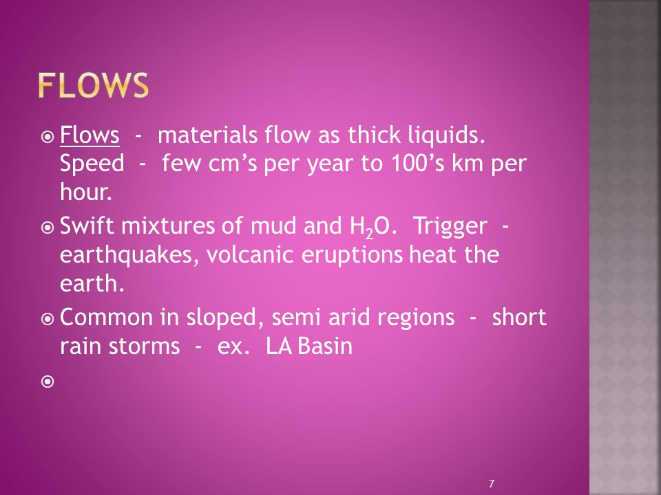 Flows Flows - materials flow as thick liquids. Speed - few cm's per year to 100's km per hour.