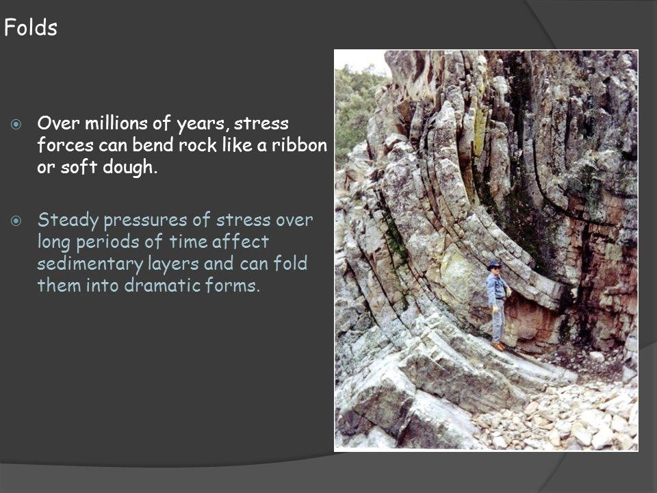 Folds Over millions of years, stress forces can bend rock like a ribbon or soft dough.