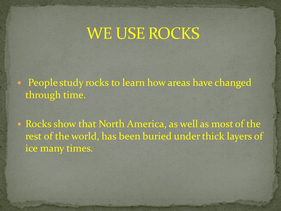 WE USE ROCKS People study rocks to learn how areas have changed through time.