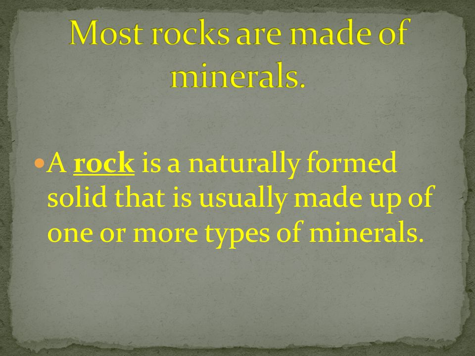 Most rocks are made of minerals.