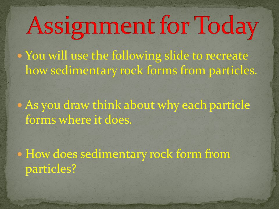 Assignment for Today You will use the following slide to recreate how sedimentary rock forms from particles.