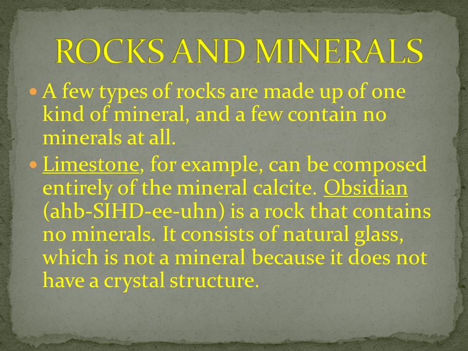ROCKS AND MINERALS A few types of rocks are made up of one kind of mineral, and a few contain no minerals at all.