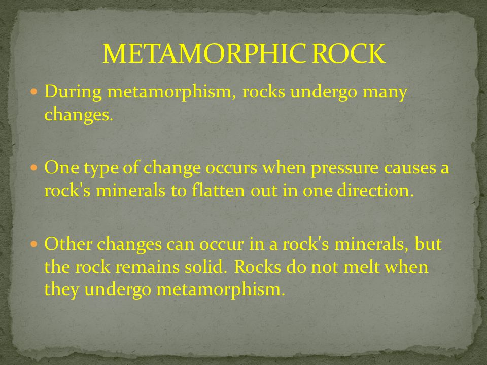 METAMORPHIC ROCK During metamorphism, rocks undergo many changes.