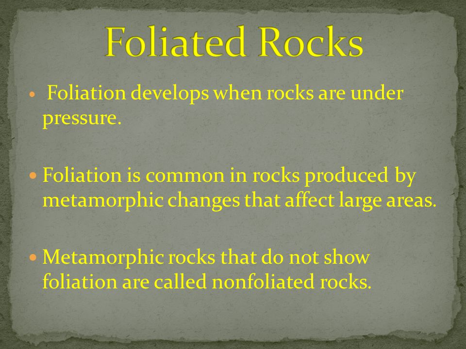 Foliated Rocks Foliation develops when rocks are under pressure.