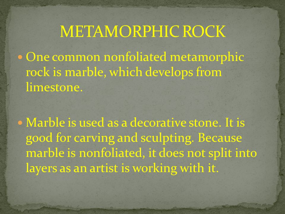METAMORPHIC ROCK One common nonfoliated metamorphic rock is marble, which develops from limestone.