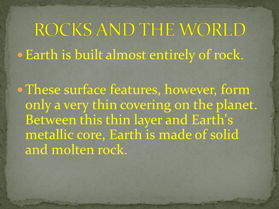 ROCKS AND THE WORLD Earth is built almost entirely of rock.