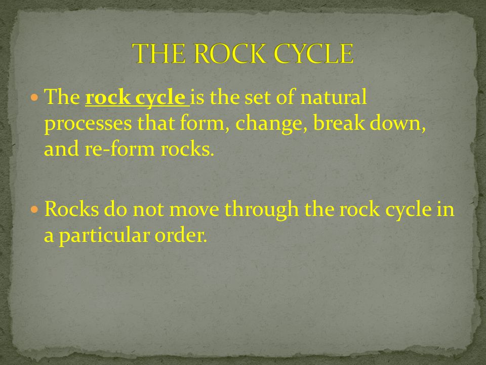 THE ROCK CYCLE The rock cycle is the set of natural processes that form, change, break down, and re-form rocks.