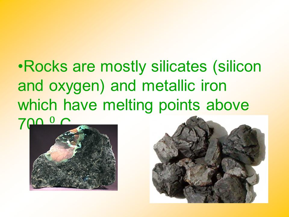 Rocks are mostly silicates (silicon and oxygen) and metallic iron which have melting points above 700 ⁰ C.