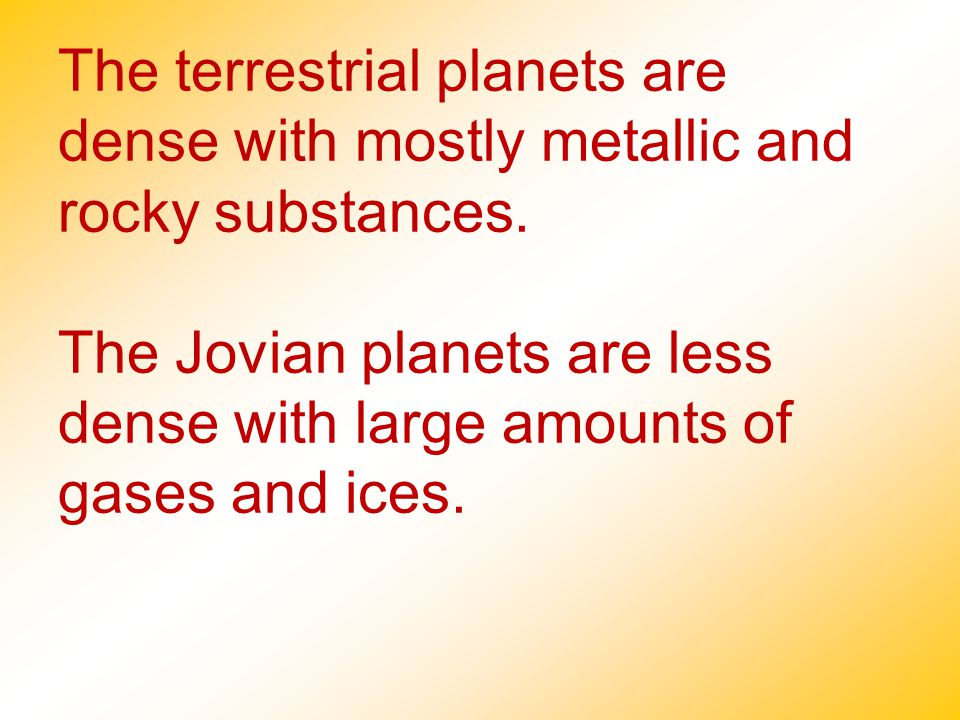 The terrestrial planets are dense with mostly metallic and rocky substances.