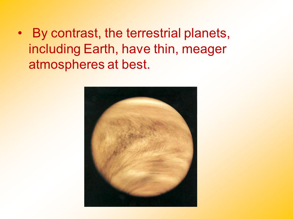 By contrast, the terrestrial planets, including Earth, have thin, meager atmospheres at best.