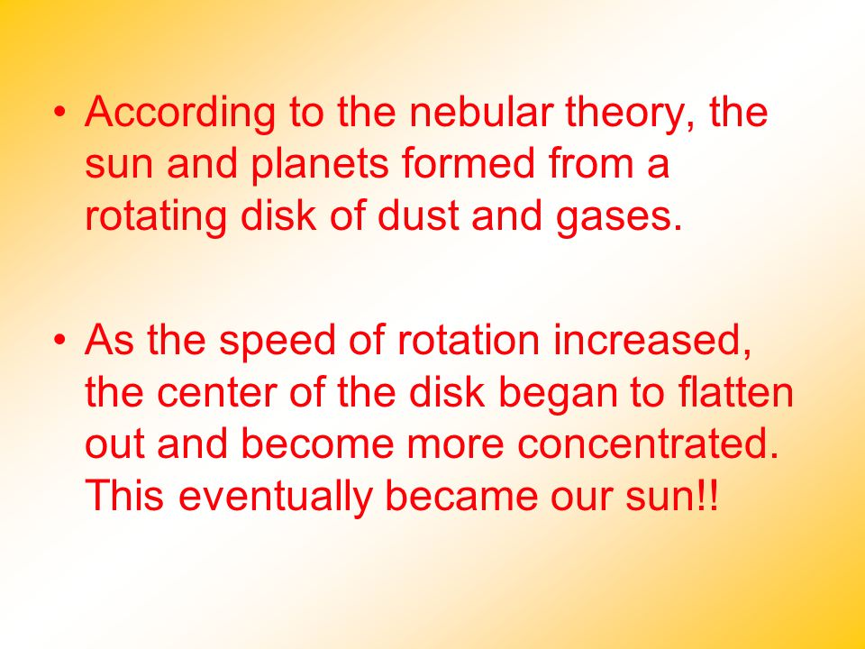 According to the nebular theory, the sun and planets formed from a rotating disk of dust and gases.