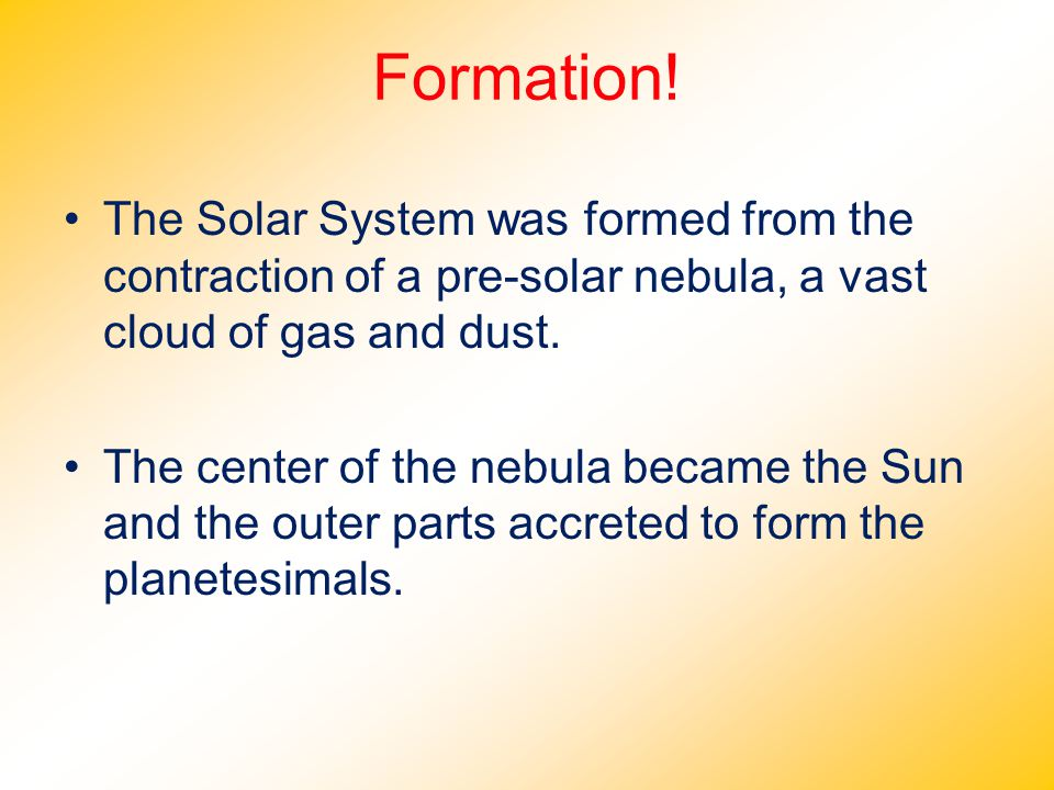 Formation! The Solar System was formed from the contraction of a pre-solar nebula, a vast cloud of gas and dust.