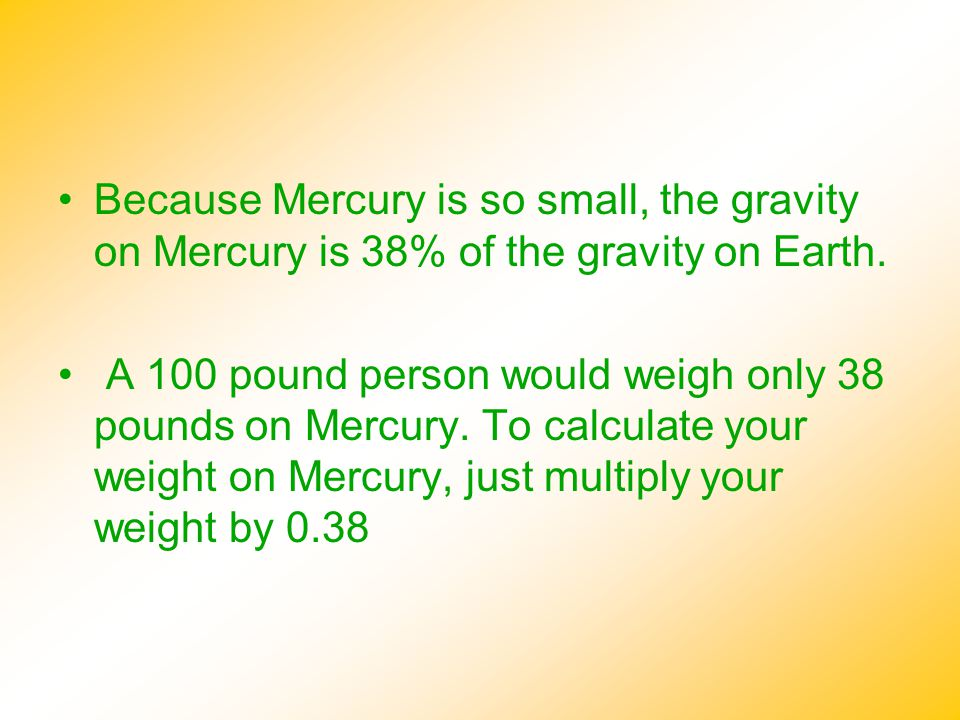 Because Mercury is so small, the gravity on Mercury is 38% of the gravity on Earth.