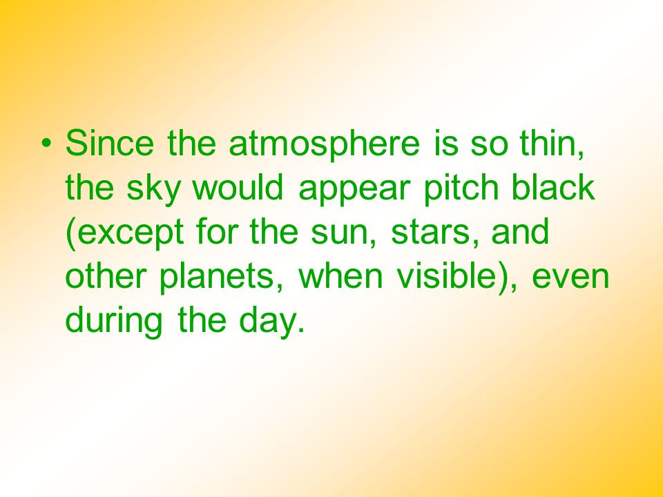 Since the atmosphere is so thin, the sky would appear pitch black (except for the sun, stars, and other planets, when visible), even during the day.